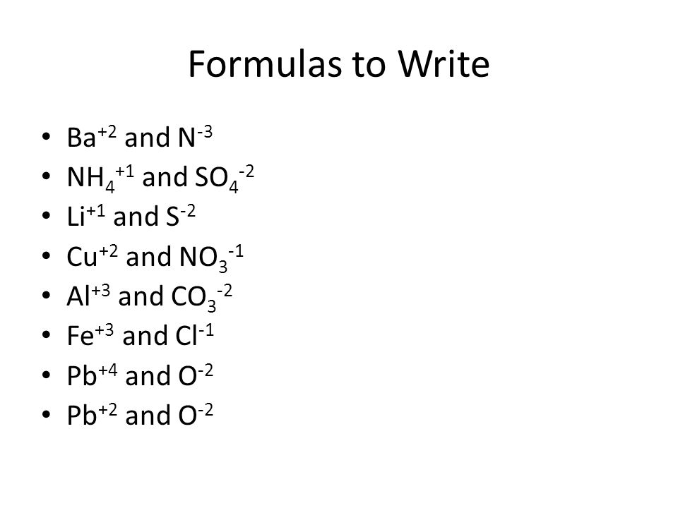 Formulas to Write Ba+2 and N-3 NH4+1 and SO4-2 Li+1 and S-2