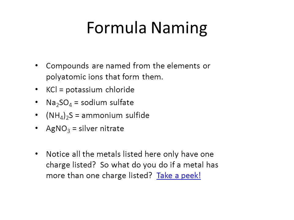 Formula NamingCompounds are named from the elements or polyatomic ions that form them. KCl = potassium chloride.