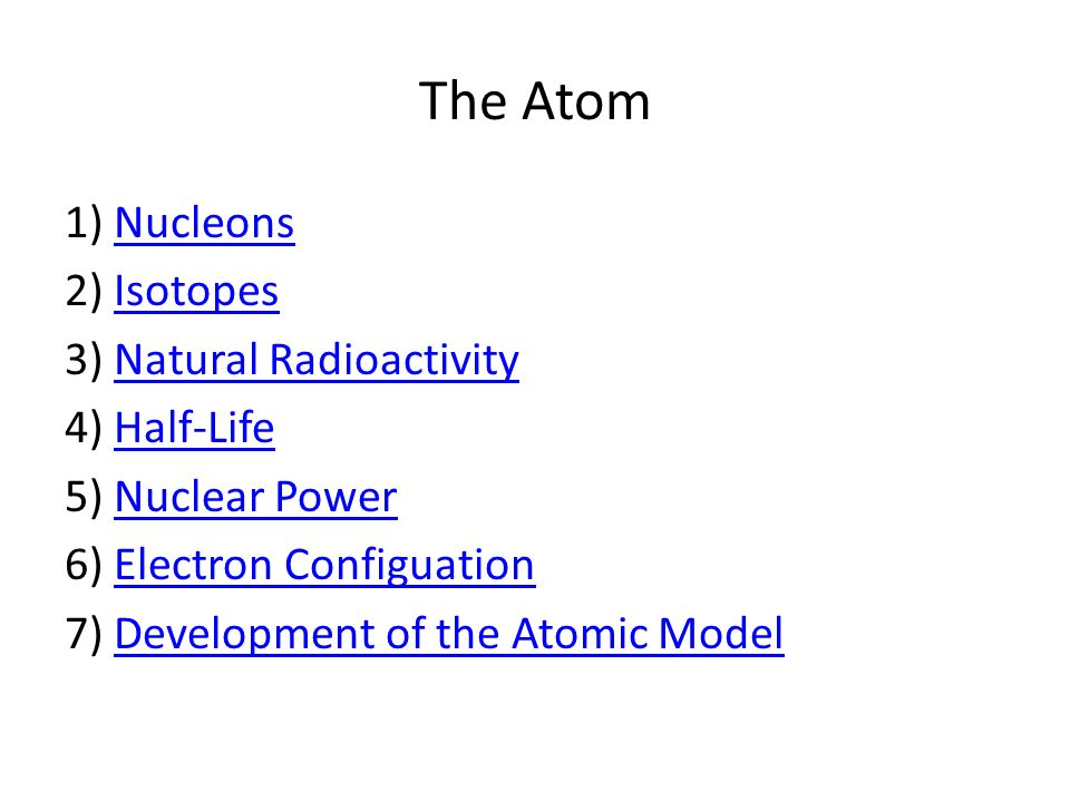 The Atom 1) Nucleons 2) Isotopes 3) Natural Radioactivity 4) Half-Life 5) Nuclear Power 6) Electron Configuation 7) Development of the Atomic Model