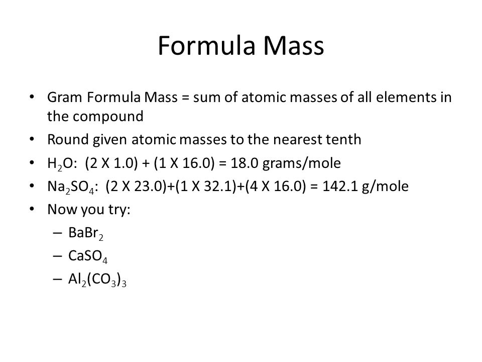 Formula MassGram Formula Mass = sum of atomic masses of all elements in the compound. Round given atomic masses to the nearest tenth.
