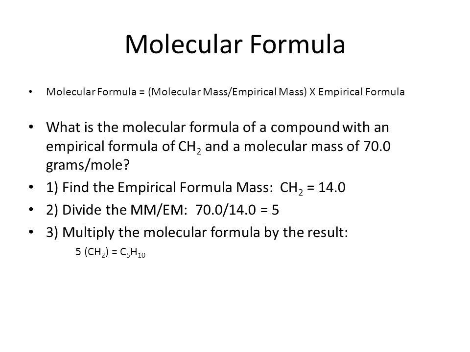Molecular Formula Molecular Formula = (Molecular Mass/Empirical Mass) X Empirical Formula.