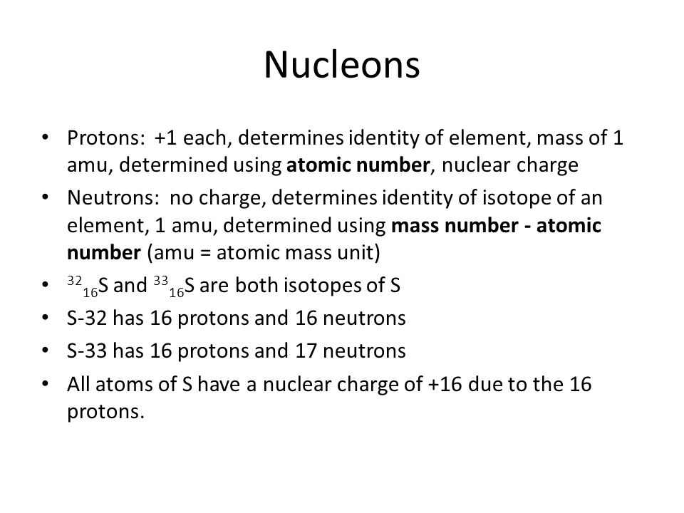 Nucleons Protons: +1 each, determines identity of element, mass of 1 amu, determined using atomic number, nuclear charge.