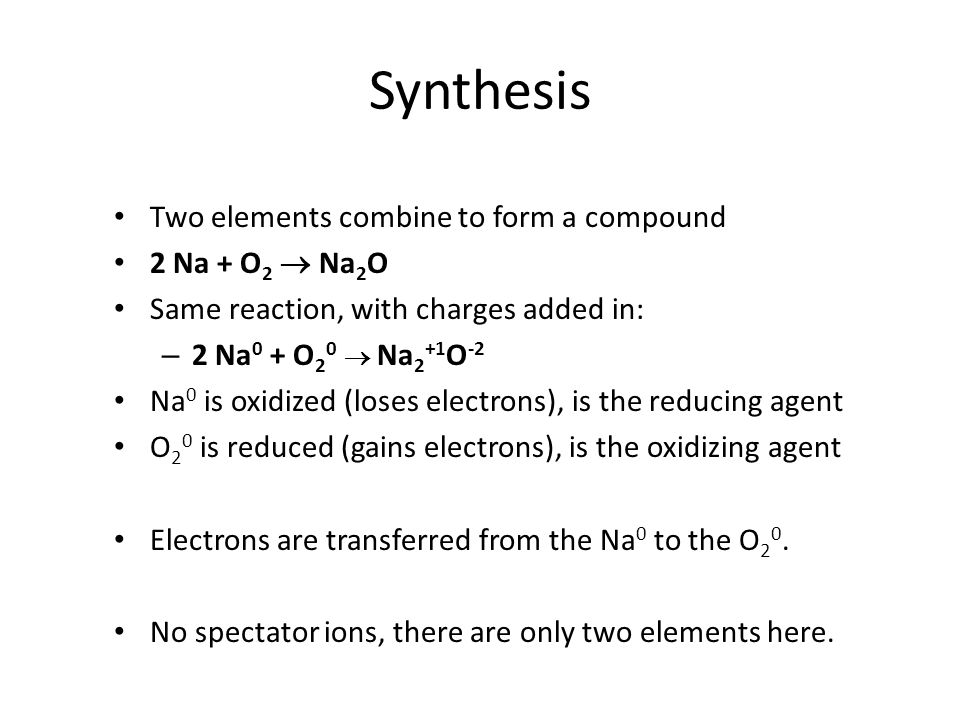Synthesis Two elements combine to form a compound 2 Na + O2  Na2O