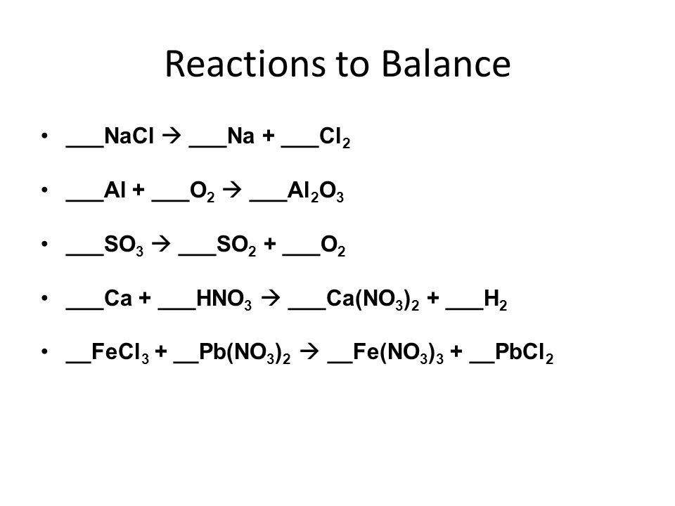 Reactions to Balance ___NaCl  ___Na + ___Cl2 ___Al + ___O2  ___Al2O3