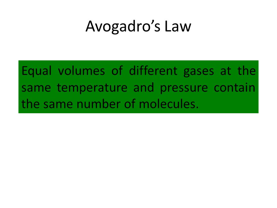 Avogadro's Law Equal volumes of different gases at the same temperature and pressure contain the same number of molecules.