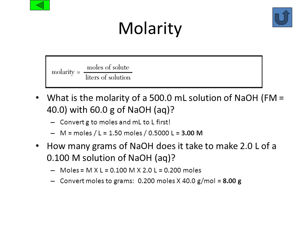 Molarity What is the molarity of a 500.0 mL solution of NaOH (FM = 40.0) with 60.0 g of NaOH (aq) Convert g to moles and mL to L first!
