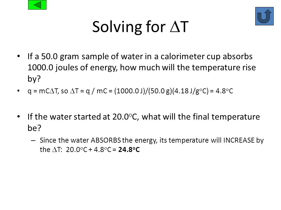 Solving for DT If a 50.0 gram sample of water in a calorimeter cup absorbs 1000.0 joules of energy, how much will the temperature rise by
