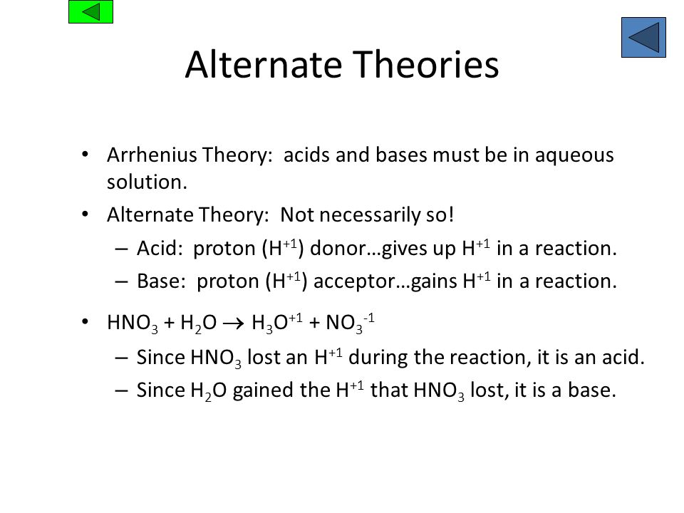 Alternate TheoriesArrhenius Theory: acids and bases must be in aqueous solution. Alternate Theory: Not necessarily so!