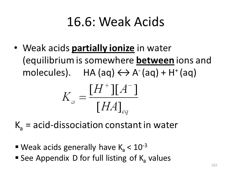 16.6: Weak Acids Weak acids partially ionize in water (equilibrium is somewhere between ions and molecules). HA (aq) ↔ A- (aq) + H+ (aq)