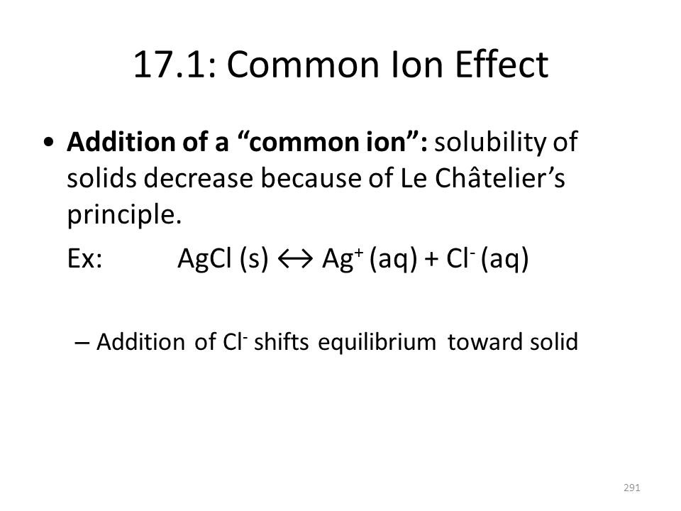 17.1: Common Ion Effect Addition of a common ion : solubility of solids decrease because of Le Châtelier's principle.