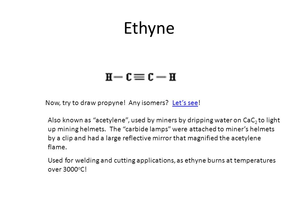 Ethyne Now, try to draw propyne! Any isomers Let's see!