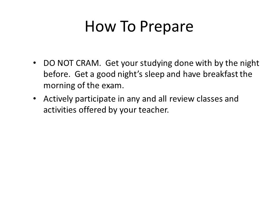 How To Prepare DO NOT CRAM. Get your studying done with by the night before. Get a good night's sleep and have breakfast the morning of the exam.