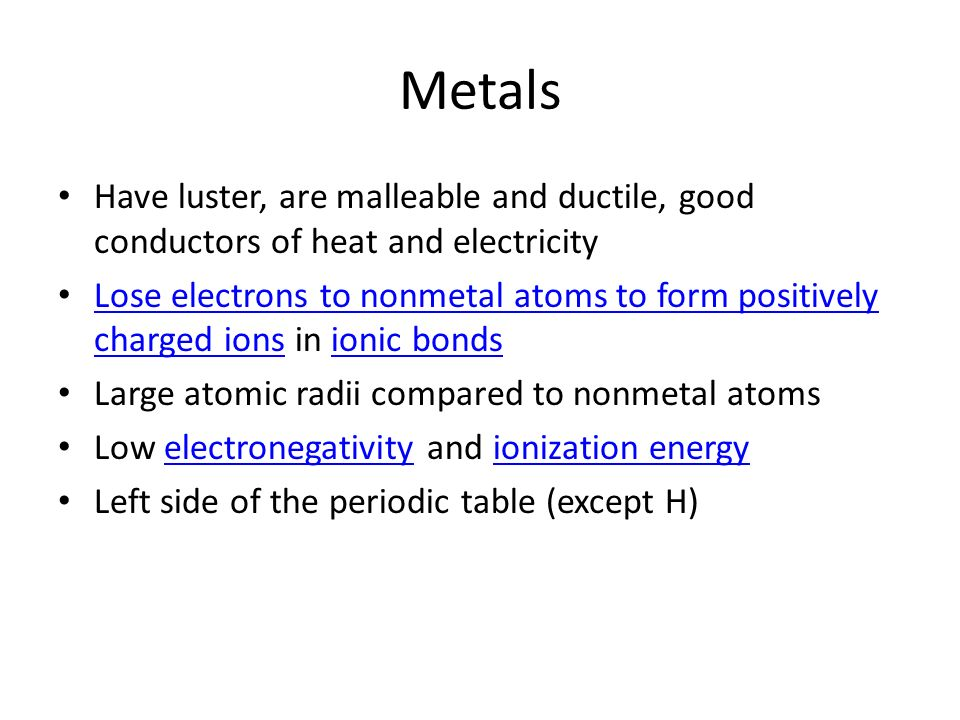 MetalsHave luster, are malleable and ductile, good conductors of heat and electricity.