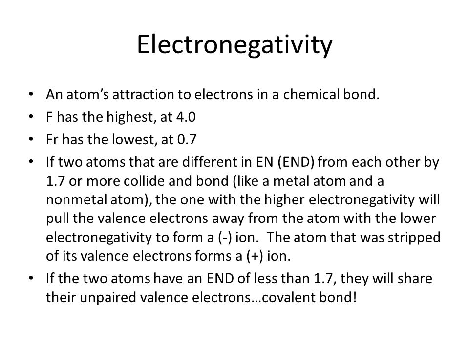 ElectronegativityAn atom's attraction to electrons in a chemical bond. F has the highest, at 4.0. Fr has the lowest, at 0.7.