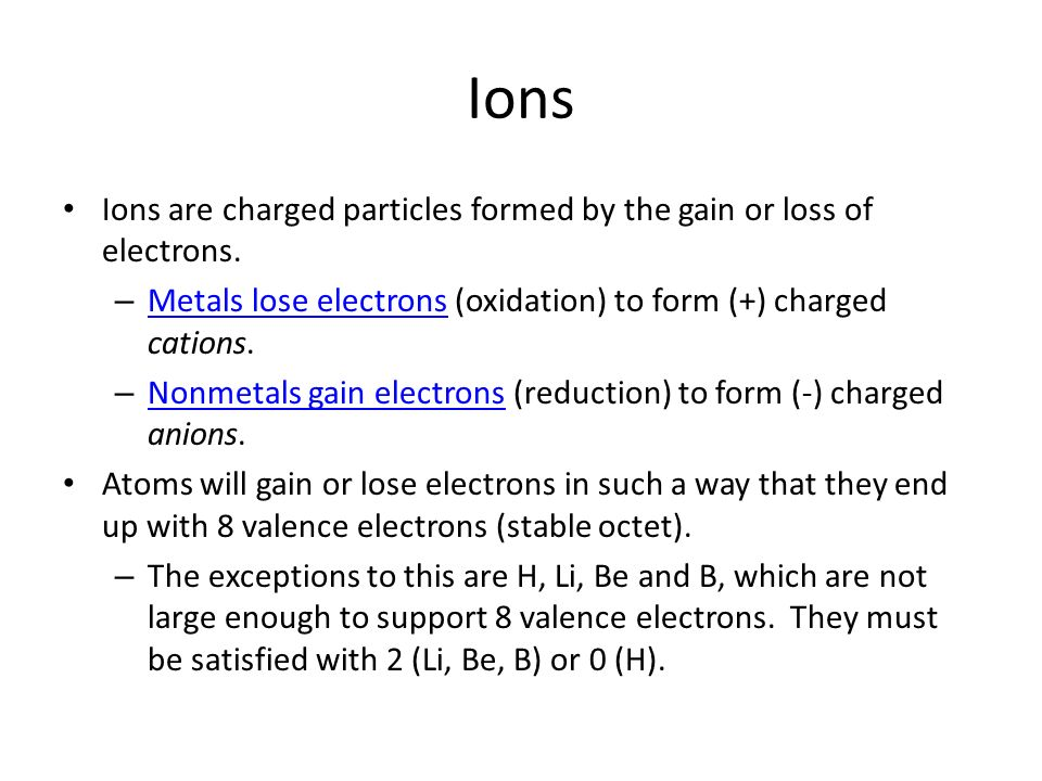 IonsIons are charged particles formed by the gain or loss of electrons. Metals lose electrons (oxidation) to form (+) charged cations.
