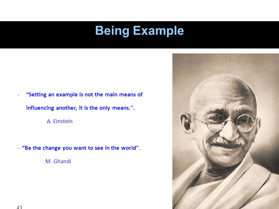 Being Example Setting an example is not the main means of influencing another, it is the only means. .