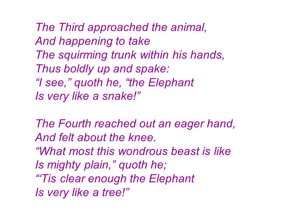 The Third approached the animal, And happening to take The squirming trunk within his hands, Thus boldly up and spake: I see, quoth he, the Elephant Is very like a snake! The Fourth reached out an eager hand, And felt about the knee.
