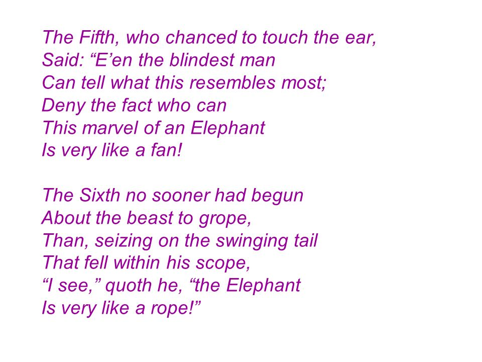 The Fifth, who chanced to touch the ear, Said: E'en the blindest man Can tell what this resembles most; Deny the fact who can This marvel of an Elephant Is very like a fan.