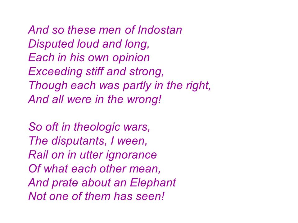 And so these men of Indostan Disputed loud and long, Each in his own opinion Exceeding stiff and strong, Though each was partly in the right, And all were in the wrong.