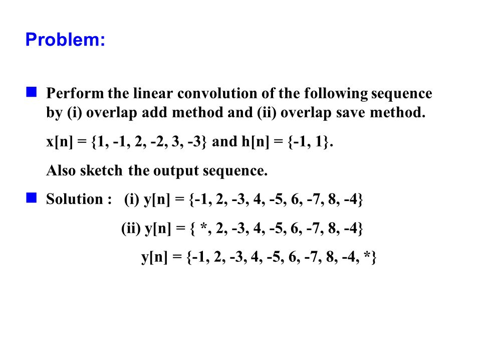 Problem:Perform the linear convolution of the following sequence by (i) overlap add method and (ii) overlap save method.