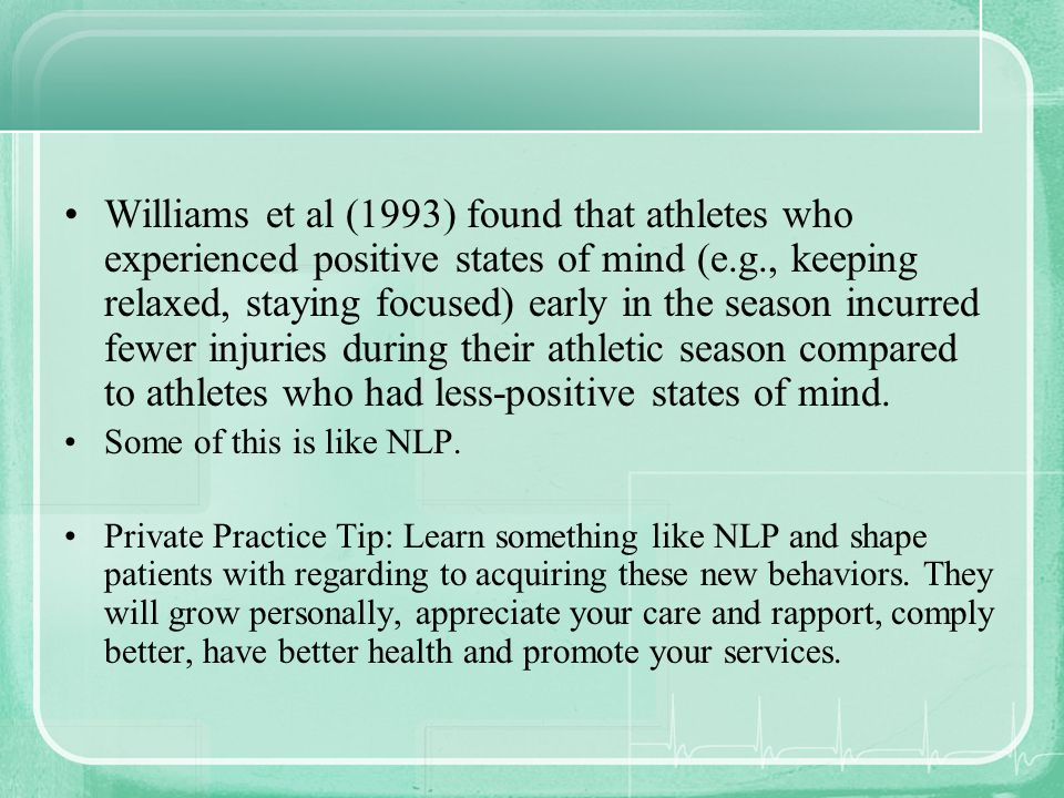 Williams et al (1993) found that athletes who experienced positive states of mind (e.g., keeping relaxed, staying focused) early in the season incurred fewer injuries during their athletic season compared to athletes who had less-positive states of mind.