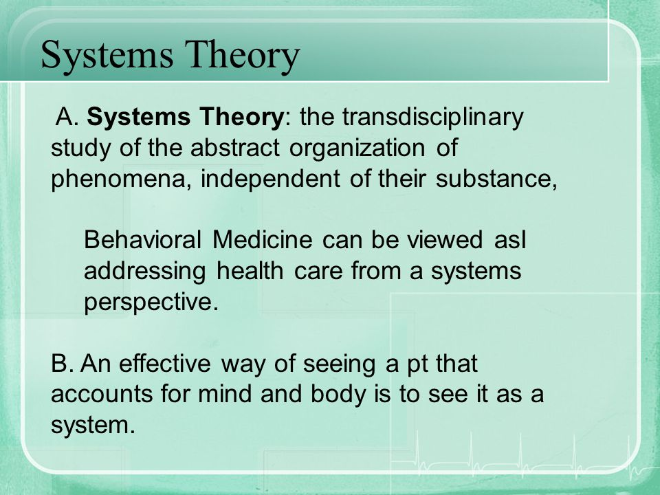 Systems Theory A. Systems Theory: the transdisciplinary study of the abstract organization of phenomena, independent of their substance,