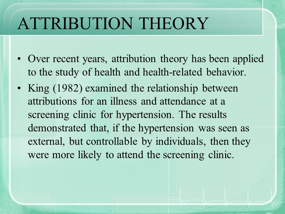 ATTRIBUTION THEORY Over recent years, attribution theory has been applied to the study of health and health-related behavior.