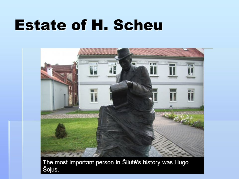 Estate of H. Scheu The most important person in Šilutė's history was Hugo Šojus.