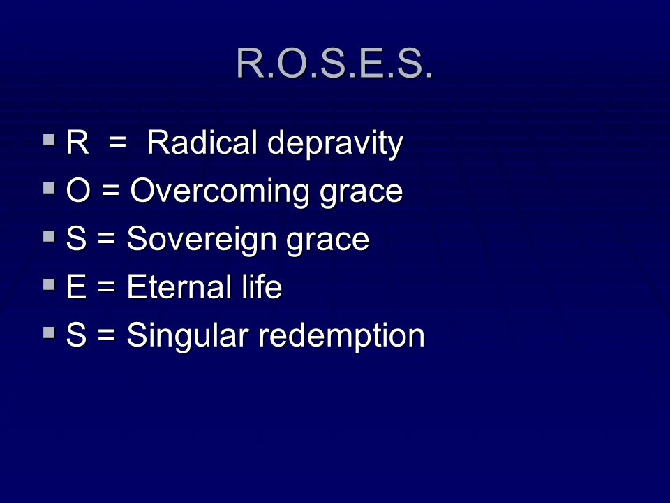 R.O.S.E.S. R = Radical depravity O = Overcoming grace