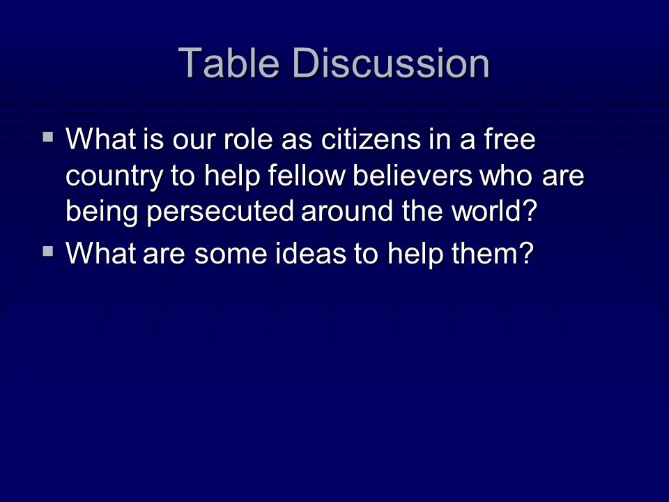 Table Discussion What is our role as citizens in a free country to help fellow believers who are being persecuted around the world