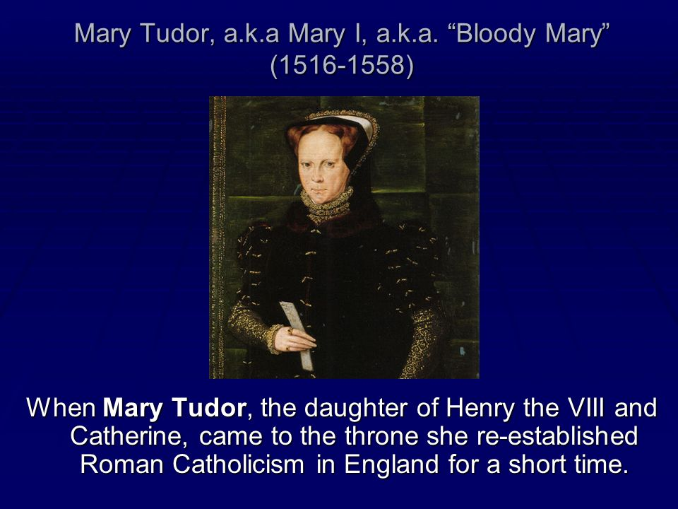 Mary Tudor, a.k.a Mary I, a.k.a. Bloody Mary (1516-1558)