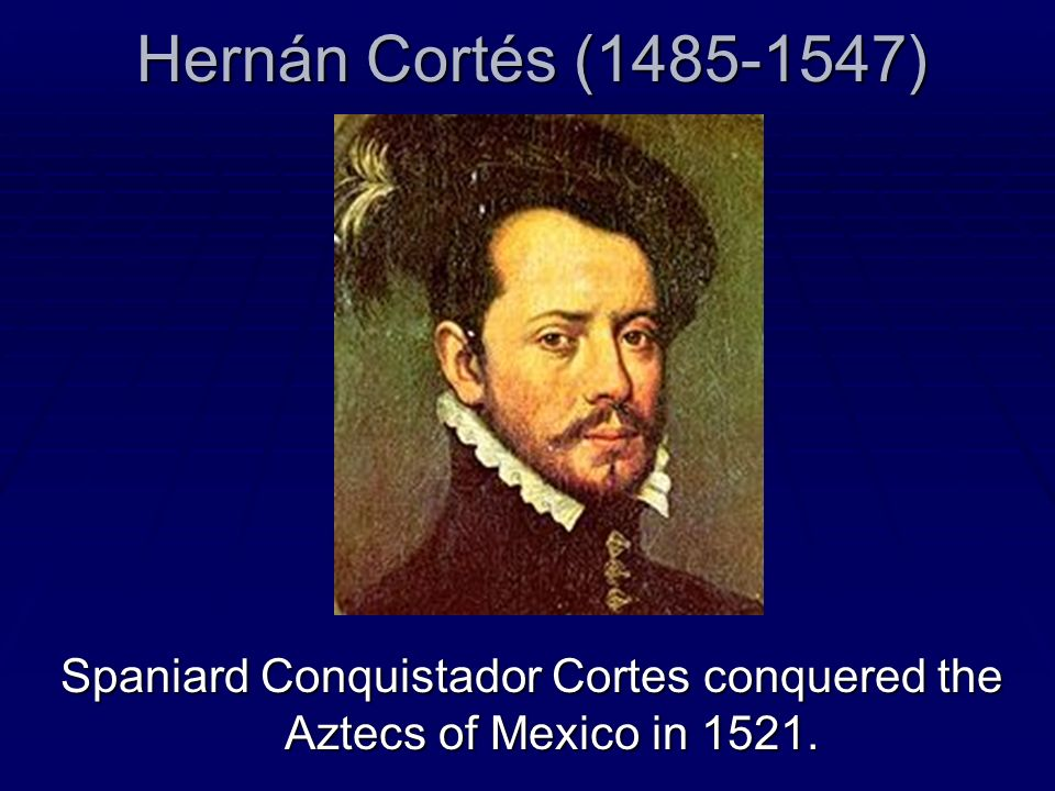 Spaniard Conquistador Cortes conquered the Aztecs of Mexico in 1521.