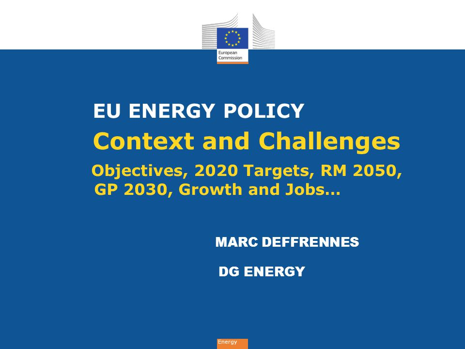 EU ENERGY POLICY Context and Challenges Objectives, 2020 Targets, RM 2050, GP 2030, Growth and Jobs…