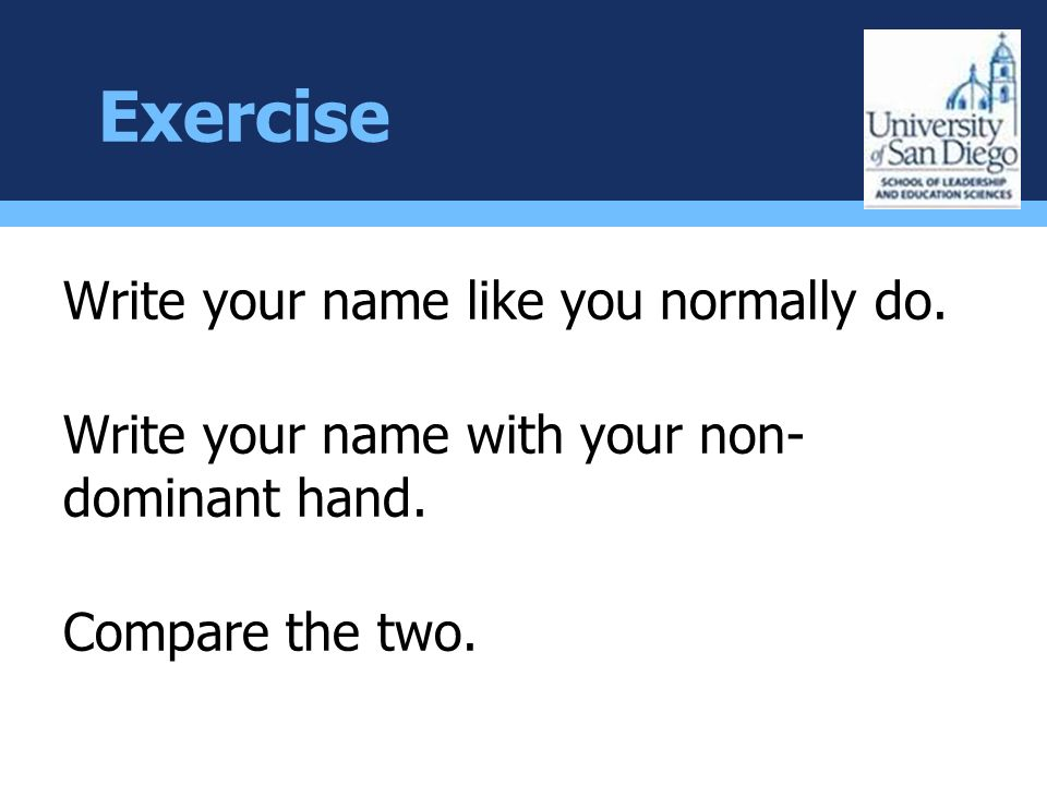 Exercise Write your name like you normally do. Write your name with your non- dominant hand.