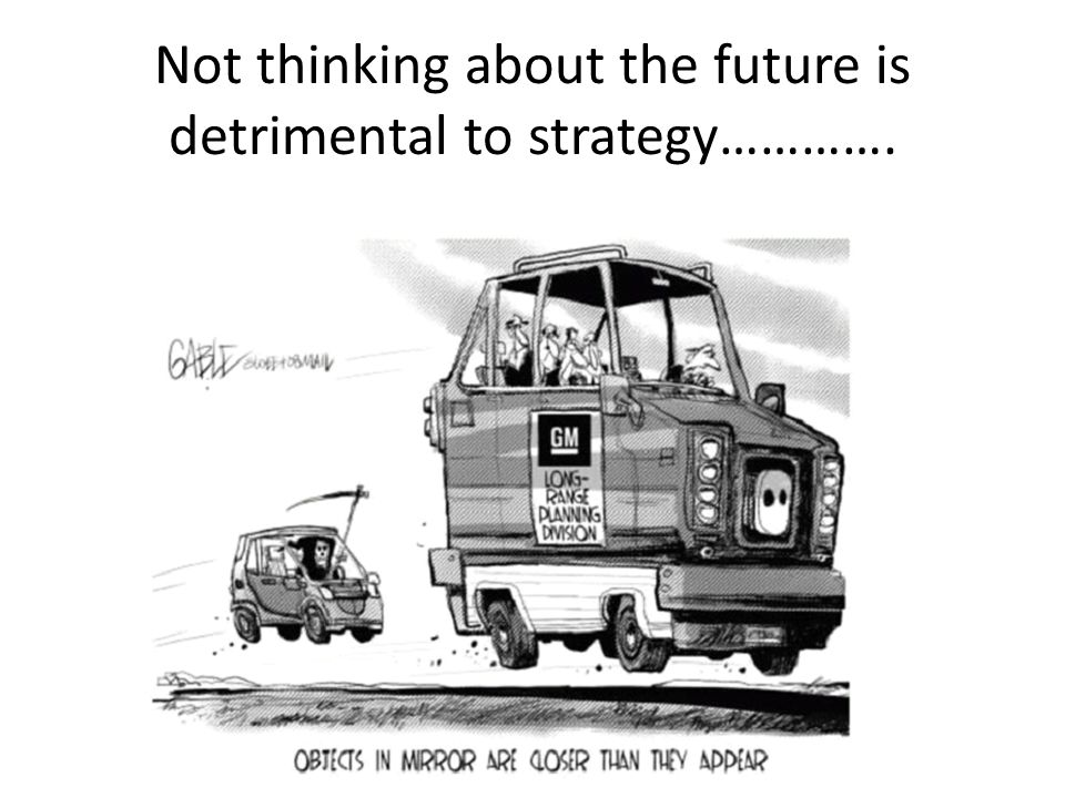 Not thinking about the future is detrimental to strategy………….