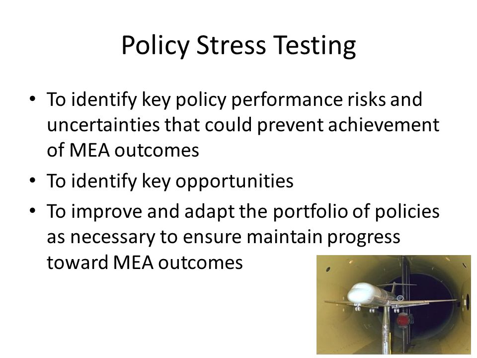 Policy Stress Testing To identify key policy performance risks and uncertainties that could prevent achievement of MEA outcomes.