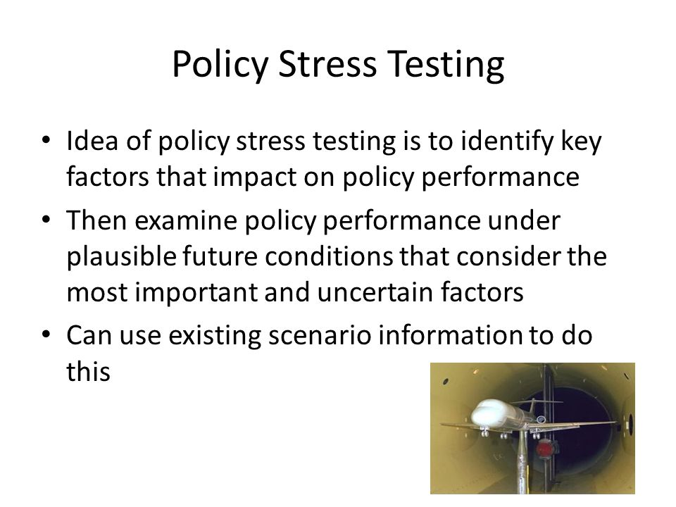 Policy Stress Testing Idea of policy stress testing is to identify key factors that impact on policy performance.