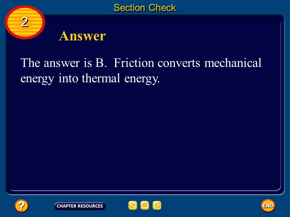 Section Check 2 Answer The answer is B. Friction converts mechanical energy into thermal energy.