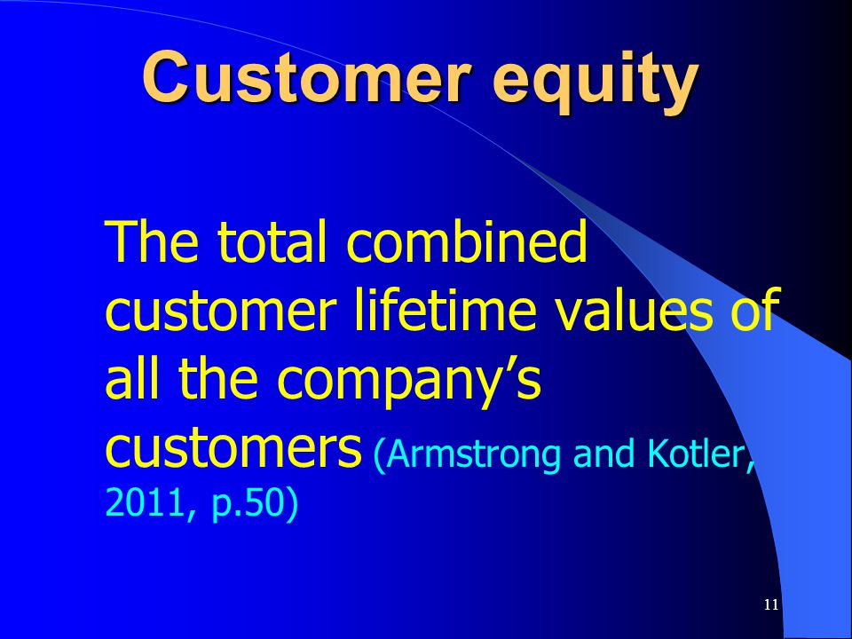 Customer equity The total combined customer lifetime values of all the company's customers (Armstrong and Kotler, 2011, p.50)
