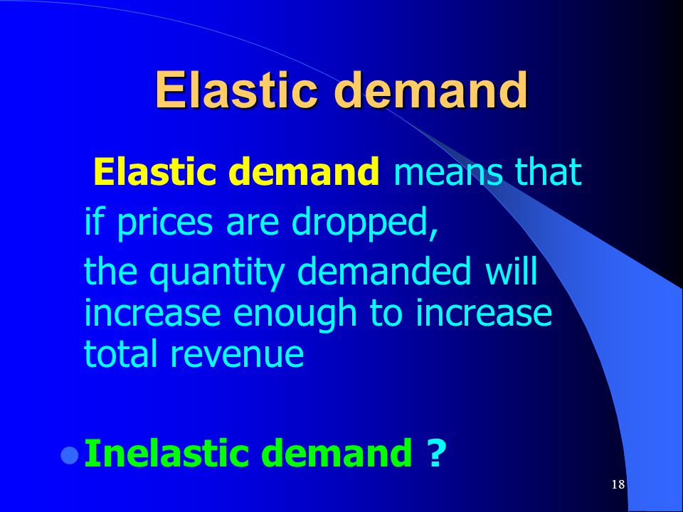 Elastic demand Elastic demand means that if prices are dropped,