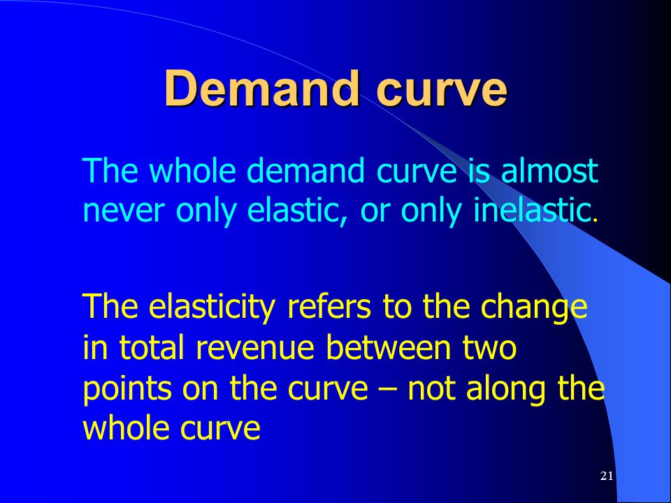 Demand curve The whole demand curve is almost never only elastic, or only inelastic.
