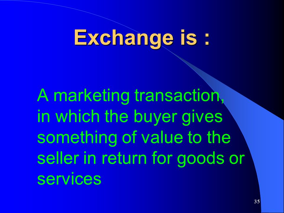Exchange is : A marketing transaction, in which the buyer gives something of value to the seller in return for goods or services.