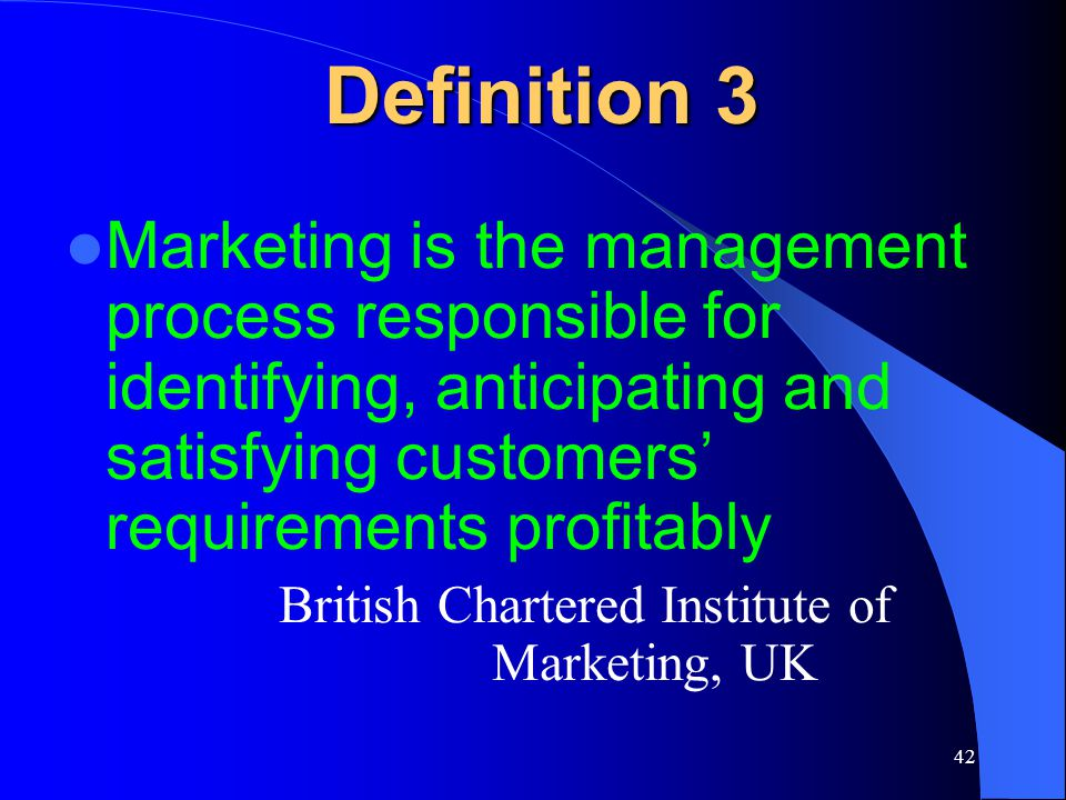Definition 3 Marketing is the management process responsible for identifying, anticipating and satisfying customers' requirements profitably.