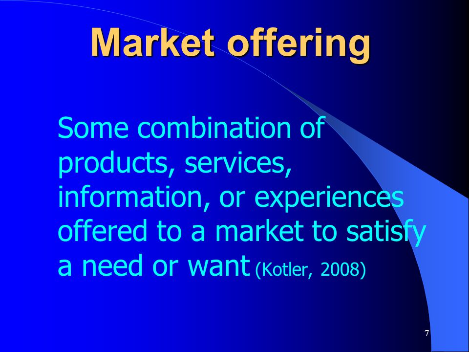 Market offering Some combination of products, services, information, or experiences offered to a market to satisfy a need or want (Kotler, 2008)