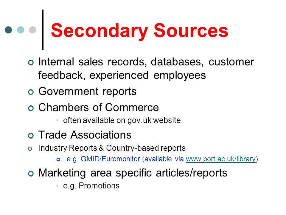 Secondary Sources Internal sales records, databases, customer feedback, experienced employees. Government reports.