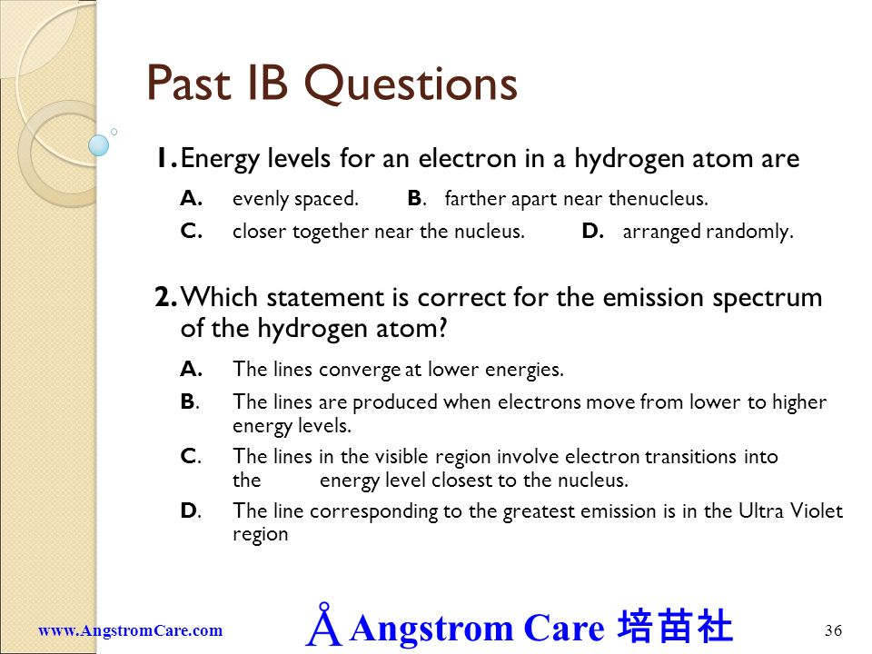 Past IB Questions 1. Energy levels for an electron in a hydrogen atom are. A. evenly spaced. B. farther apart near thenucleus.