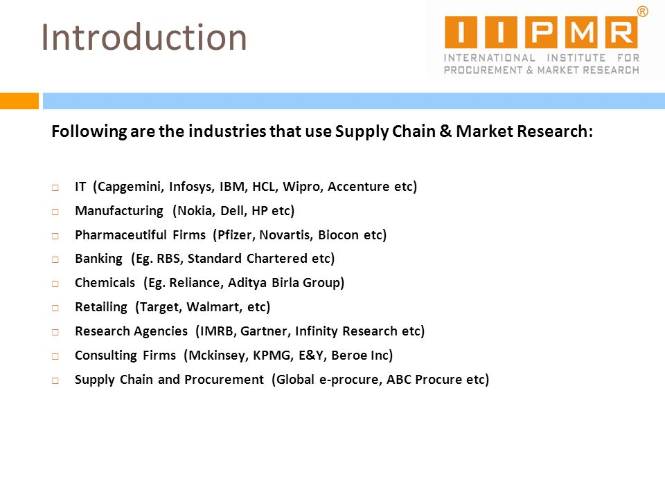 IntroductionFollowing are the industries that use Supply Chain & Market Research: IT (Capgemini, Infosys, IBM, HCL, Wipro, Accenture etc)
