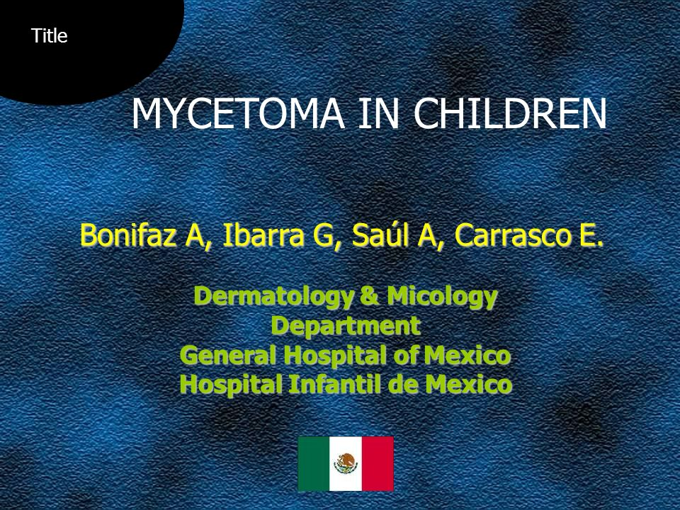 MYCETOMA IN CHILDREN Bonifaz A, Ibarra G, Saúl A, Carrasco E.