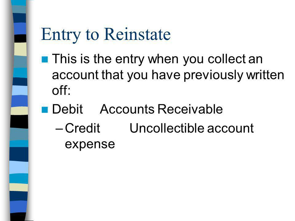 Entry to Reinstate This is the entry when you collect an account that you have previously written off: