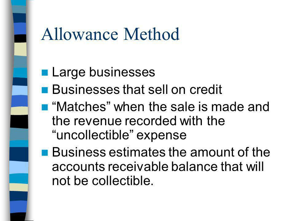 Allowance Method Large businesses Businesses that sell on credit